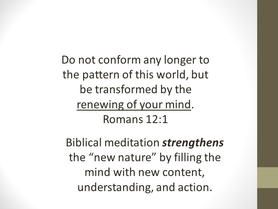 Do not conform any longer to the pattern of this world, but be transformed by the renewing of your mind. Romans 12:1 Biblical meditation strengthens t