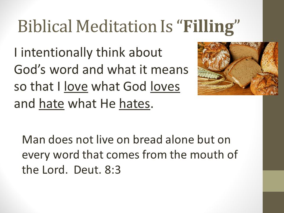 Biblical Meditation Is Filling I intentionally think about God's word and what it means so that I love what God loves and hate what He hates.