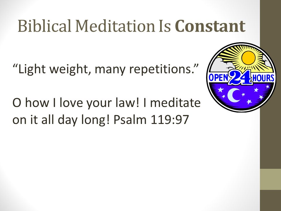 """Biblical Meditation Is Constant """"Light weight, many repetitions."""" O how I love your law! I meditate on it all day long! Psalm 119:97"""