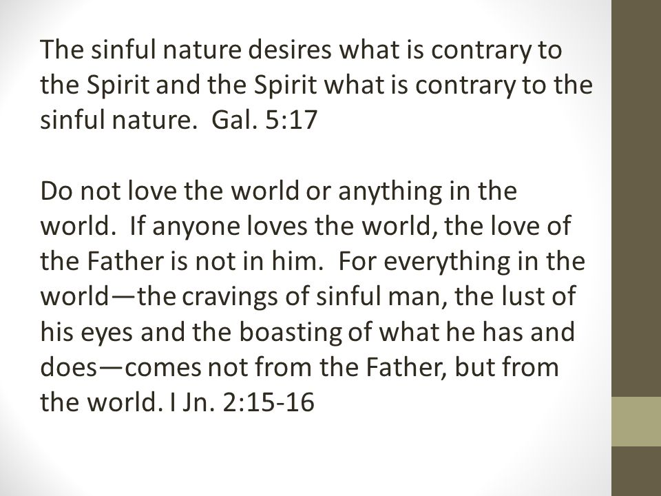 The sinful nature desires what is contrary to the Spirit and the Spirit what is contrary to the sinful nature. Gal. 5:17 Do not love the world or anyt