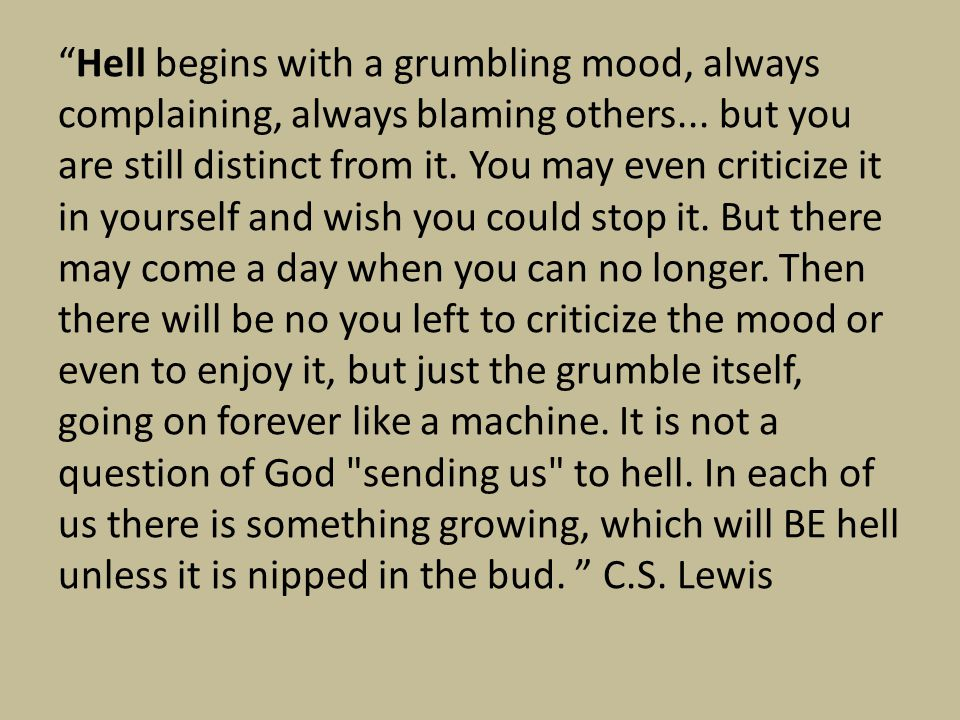 """Hell begins with a grumbling mood, always complaining, always blaming others... but you are still distinct from it. You may even criticize it in your"