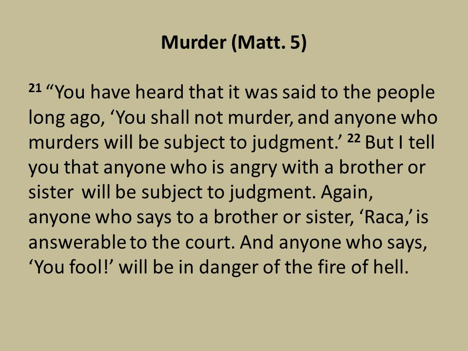 "Murder (Matt. 5) 21 ""You have heard that it was said to the people long ago, 'You shall not murder, and anyone who murders will be subject to judgment"