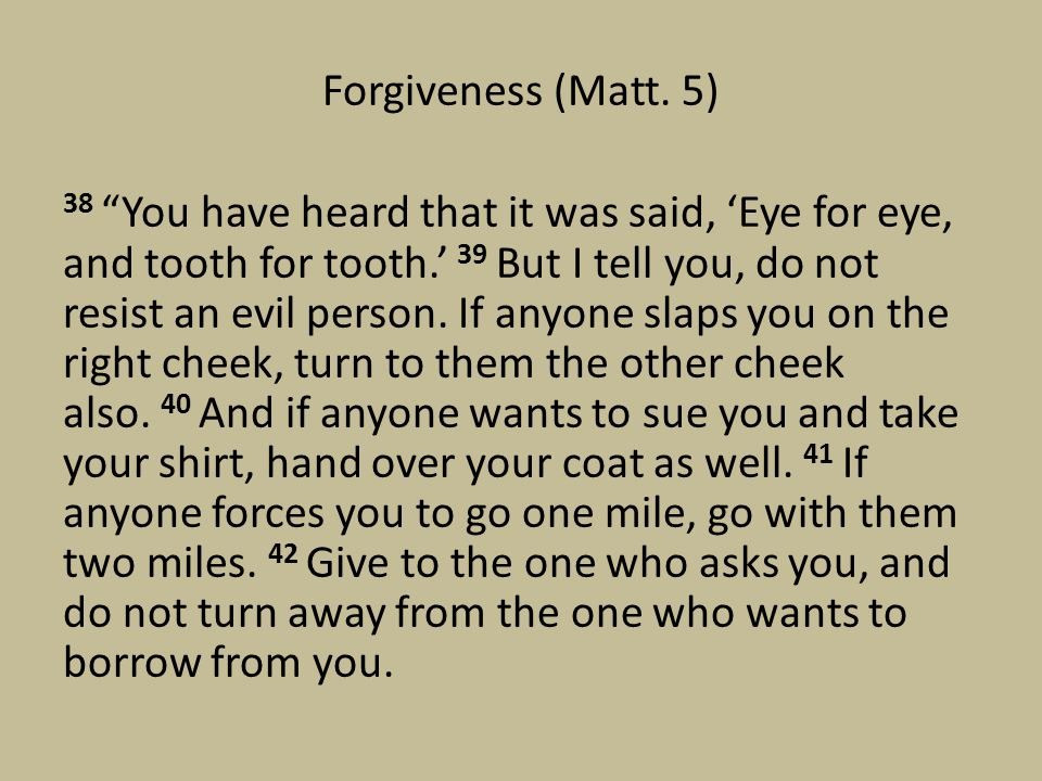 "Forgiveness (Matt. 5) 38 ""You have heard that it was said, 'Eye for eye, and tooth for tooth.' 39 But I tell you, do not resist an evil person. If any"