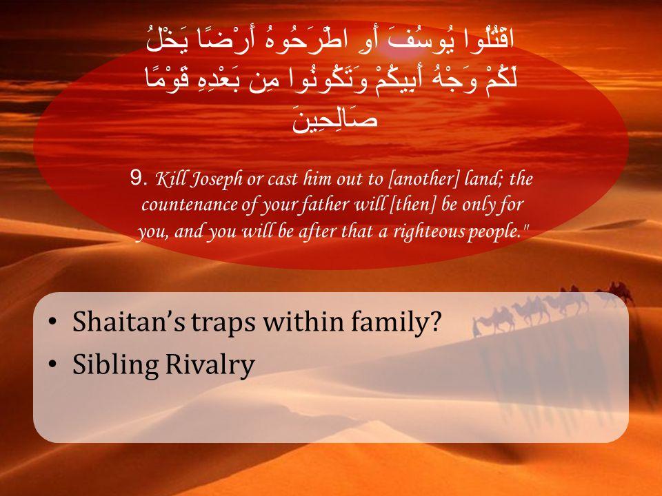 اقْتُلُوا يُوسُفَ أَوِ اطْرَحُوهُ أَرْضًا يَخْلُ لَكُمْ وَجْهُ أَبِيكُمْ وَتَكُونُوا مِن بَعْدِهِ قَوْمًا صَالِحِينَ 9. Kill Joseph or cast him out to