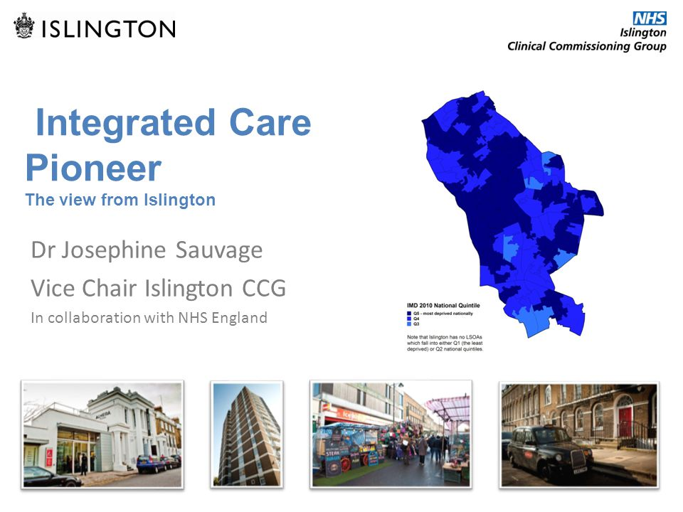Integrated Care Pioneer The view from Islington Dr Josephine Sauvage Vice Chair Islington CCG In collaboration with NHS England