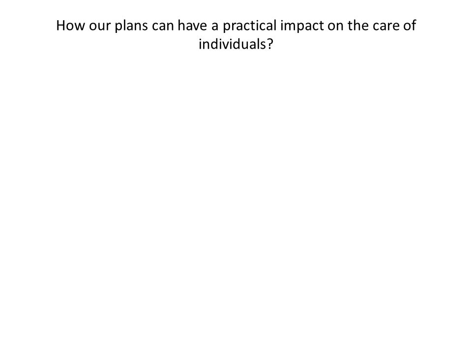 How our plans can have a practical impact on the care of individuals?
