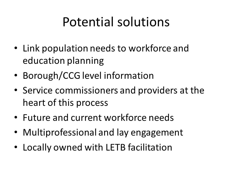 Potential solutions Link population needs to workforce and education planning Borough/CCG level information Service commissioners and providers at the