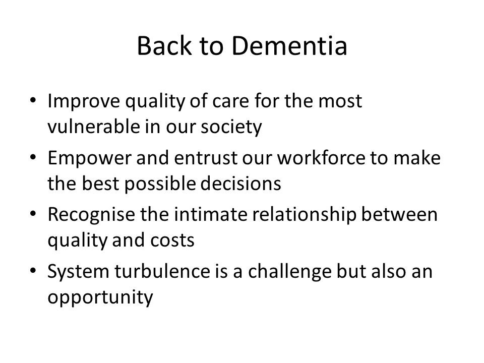 Back to Dementia Improve quality of care for the most vulnerable in our society Empower and entrust our workforce to make the best possible decisions
