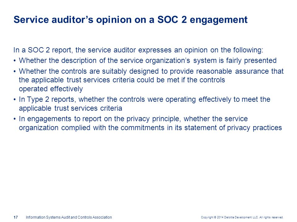 Copyright © 2014 Deloitte Development LLC. All rights reserved. 17Information Systems Audit and Controls Association In a SOC 2 report, the service au