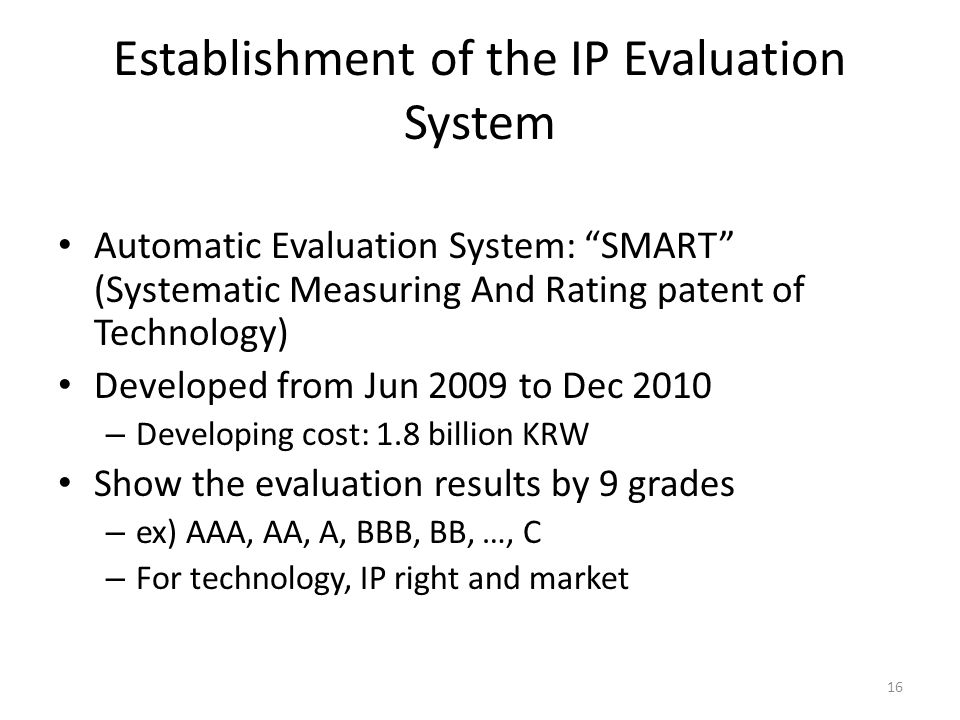 Establishment of the IP Evaluation System Automatic Evaluation System: SMART (Systematic Measuring And Rating patent of Technology) Developed from Jun 2009 to Dec 2010 – Developing cost: 1.8 billion KRW Show the evaluation results by 9 grades – ex) AAA, AA, A, BBB, BB, …, C – For technology, IP right and market 16