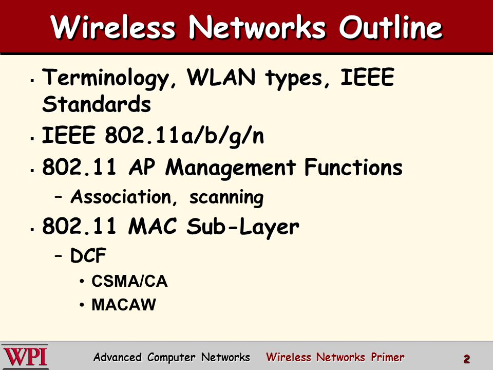 Wireless Networks Outline  802.11 MAC Sub-Layer (cont.) –RTS/CTS –PCF Beacons, DIFS, SIFS –Frame Details PLCP preamble and header Address fields –Dynamic Rate Adaptation –Frame Fragmentation Advanced Computer Networks Wireless Networks Primer 3