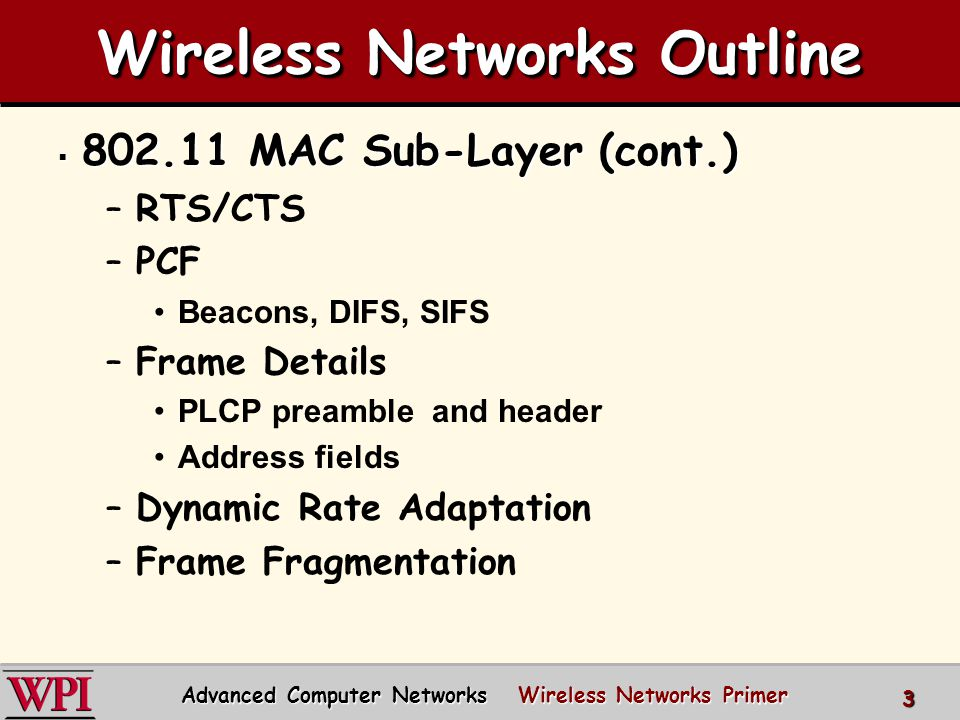 Wireless Networks Outline  802.11 MAC Sub-Layer (cont.) –RTS/CTS –PCF Beacons, DIFS, SIFS –Frame Details PLCP preamble and header Address fields –Dynamic Rate Adaptation –Frame Fragmentation Advanced Computer Networks Wireless Networks Primer 3