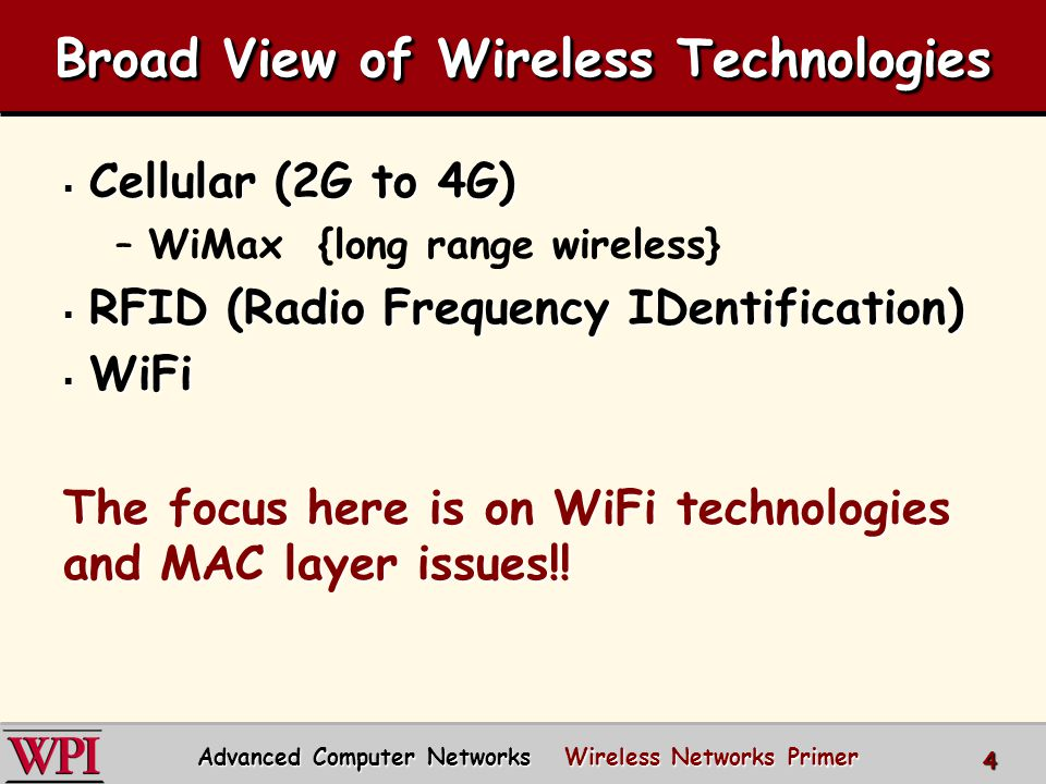 Broad View of Wireless Technologies  Cellular (2G to 4G) –WiMax {long range wireless}  RFID (Radio Frequency IDentification)  WiFi The focus here is on WiFi technologies and MAC layer issues!.