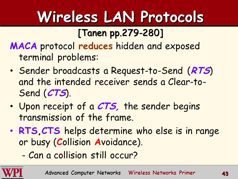 Wireless LAN Protocols Wireless LAN Protocols [Tanen pp.279-280] MACA protocol reduces hidden and exposed terminal problems: Sender broadcasts a Request-to-Send (RTS) and the intended receiver sends a Clear-to- Send (CTS).