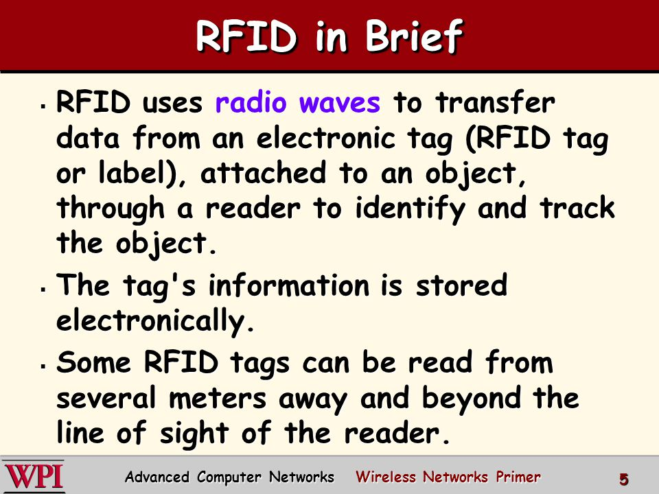 RFID in Brief  RFID uses radio waves to transfer data from an electronic tag (RFID tag or label), attached to an object, through a reader to identify and track the object.