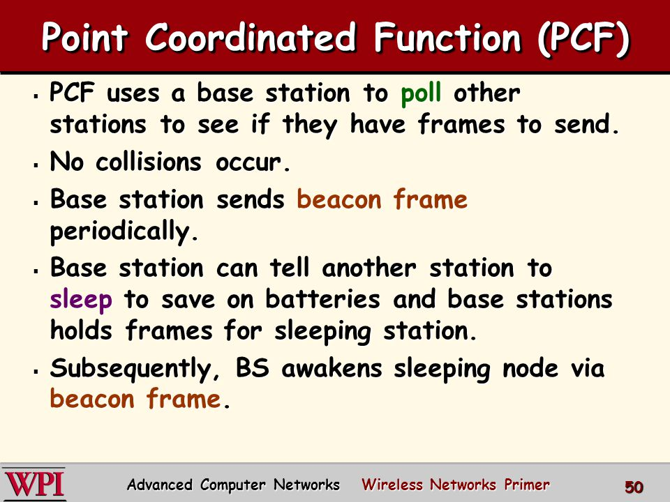 Point Coordinated Function (PCF)  PCF uses a base station to poll other stations to see if they have frames to send.