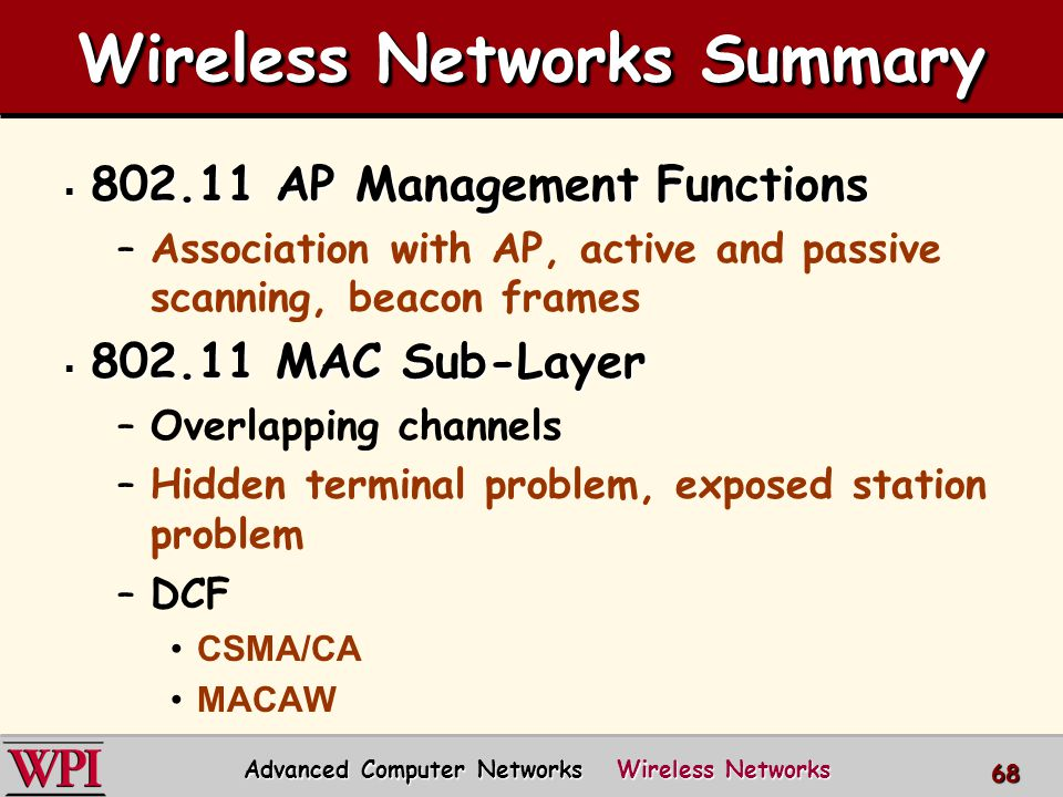 Wireless Networks Summary  802.11 AP Management Functions –Association with AP, active and passive scanning, beacon frames  802.11 MAC Sub-Layer –Overlapping channels –Hidden terminal problem, exposed station problem –DCF CSMA/CA MACAW Advanced Computer Networks Wireless Networks 68
