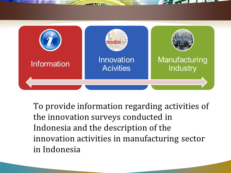 Information Innovation Acivities Manufacturing Industry To provide information regarding activities of the innovation surveys conducted in Indonesia and the description of the innovation activities in manufacturing sector in Indonesia