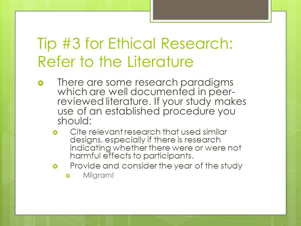 Tip #3 for Ethical Research: Refer to the Literature  There are some research paradigms which are well documented in peer- reviewed literature.