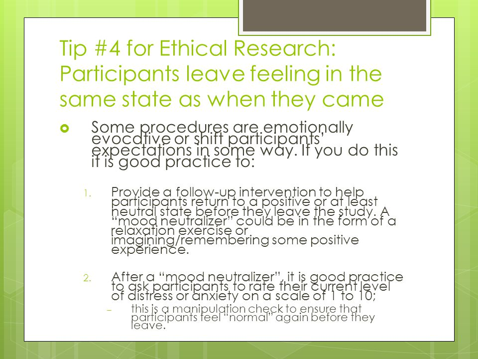 Tip #4 for Ethical Research: Participants leave feeling in the same state as when they came  Some procedures are emotionally evocative or shift participants' expectations in some way.