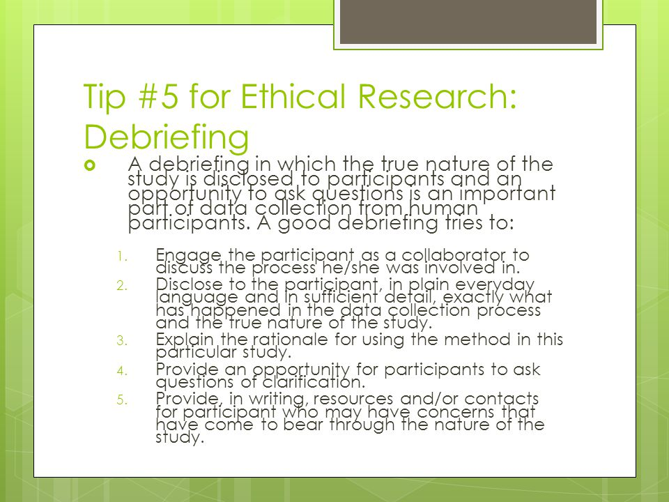 Tip #5 for Ethical Research: Debriefing  A debriefing in which the true nature of the study is disclosed to participants and an opportunity to ask questions is an important part of data collection from human participants.