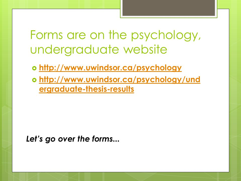 Forms are on the psychology, undergraduate website  http://www.uwindsor.ca/psychology http://www.uwindsor.ca/psychology  http://www.uwindsor.ca/psychology/und ergraduate-thesis-results http://www.uwindsor.ca/psychology/und ergraduate-thesis-results Let's go over the forms...