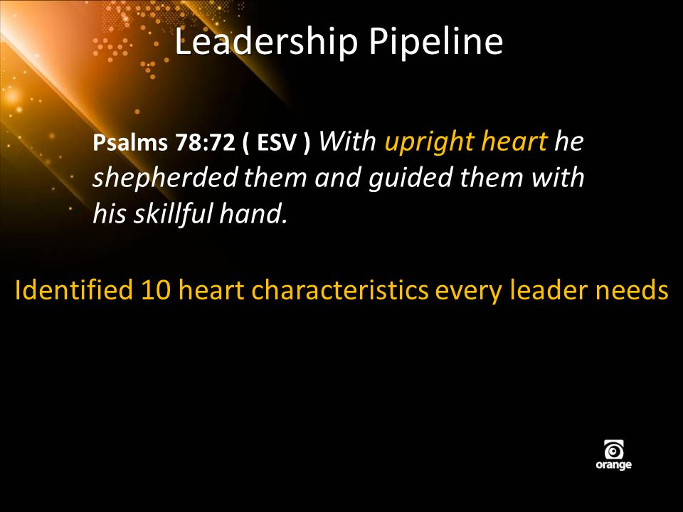 Leadership Pipeline Psalms 78:72 ( ESV ) With upright heart he shepherded them and guided them with his skillful hand. Identified 10 heart characteris