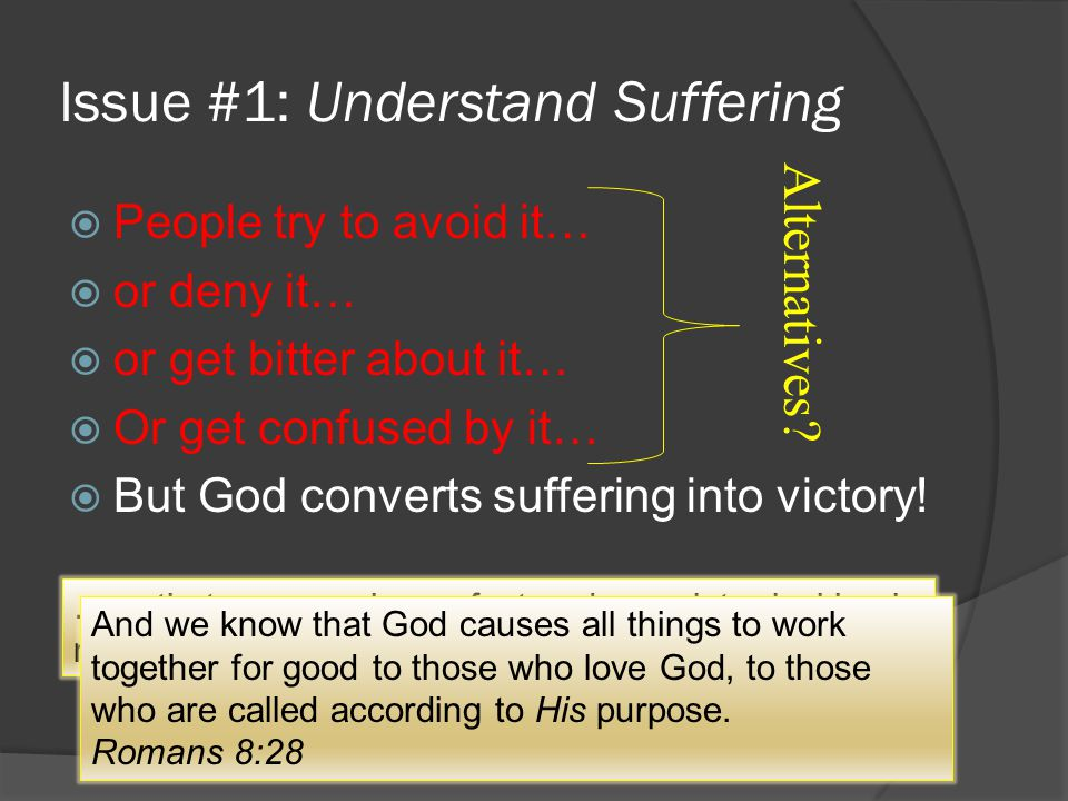Issue #1: Understand Suffering  People try to avoid it…  or deny it…  or get bitter about it…  Or get confused by it…  But God converts suffering into victory.