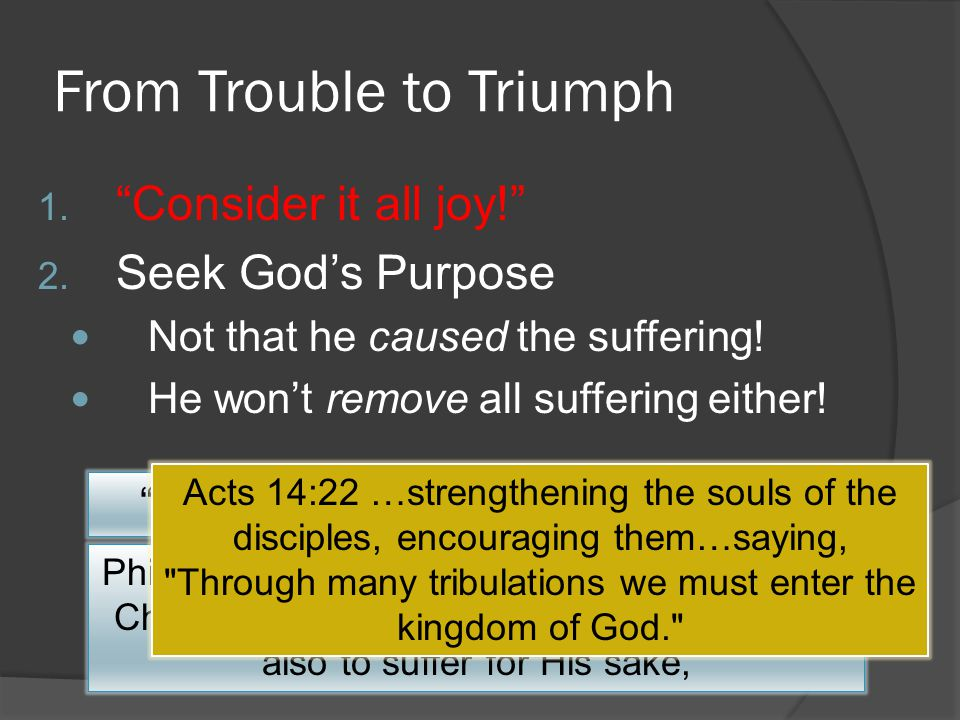 "From Trouble to Triumph 1. ""Consider it all joy!"" 2. Seek God's Purpose Not that he caused the suffering! He won't remove all suffering either! ""when"