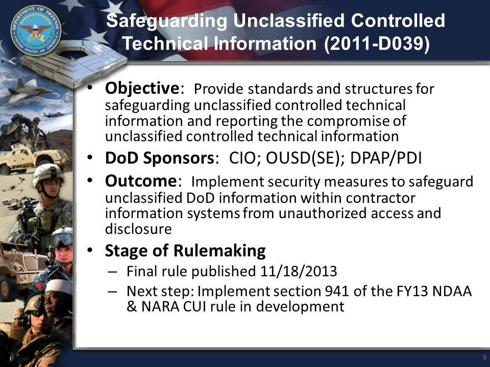 Basic Safeguarding of Contractor Information Systems (2011-020) Authorities: – Federal Information Security Management Act (FISMA) of 2002 – 44 USC 3544, Federal Agency Responsibilities (paragraph (a)(1) (ii) - information systems used by an agency or contractor) DoD Sponsor: DPAP/PDI Outcome: FAR subpart and clause to address basic safeguarding of information systems that contain or process information provided by or generated for the Government (other than public information) Status of Rulemaking: – Next step: Ad Hoc Team adjudicating proposed rule comments and developing a final FAR rule 7
