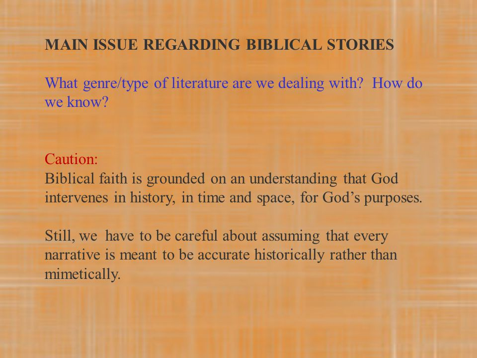 MAIN ISSUE REGARDING BIBLICAL STORIES What genre/type of literature are we dealing with? How do we know? Caution: Biblical faith is grounded on an und