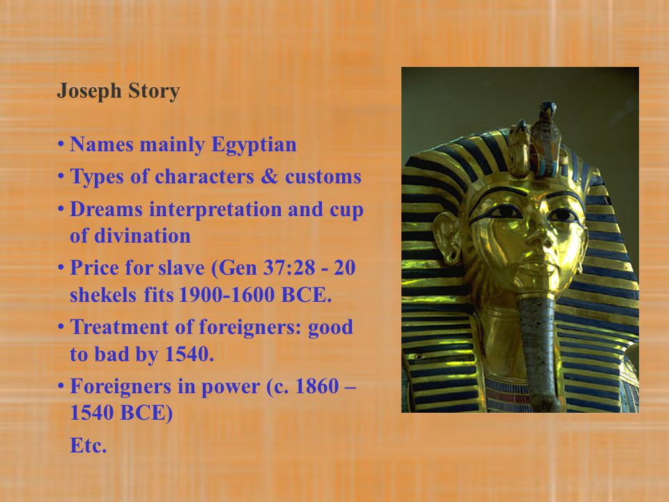 Joseph Story Names mainly Egyptian Types of characters & customs Dreams interpretation and cup of divination Price for slave (Gen 37:28 - 20 shekels f
