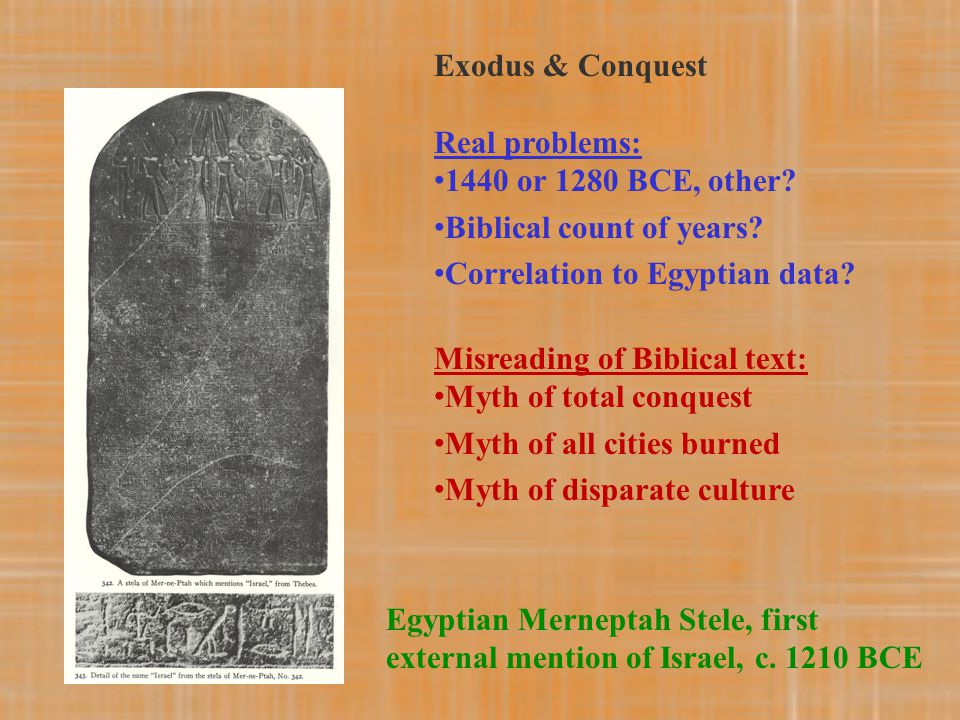Egyptian Merneptah Stele, first external mention of Israel, c. 1210 BCE Exodus & Conquest Real problems: 1440 or 1280 BCE, other? Biblical count of ye