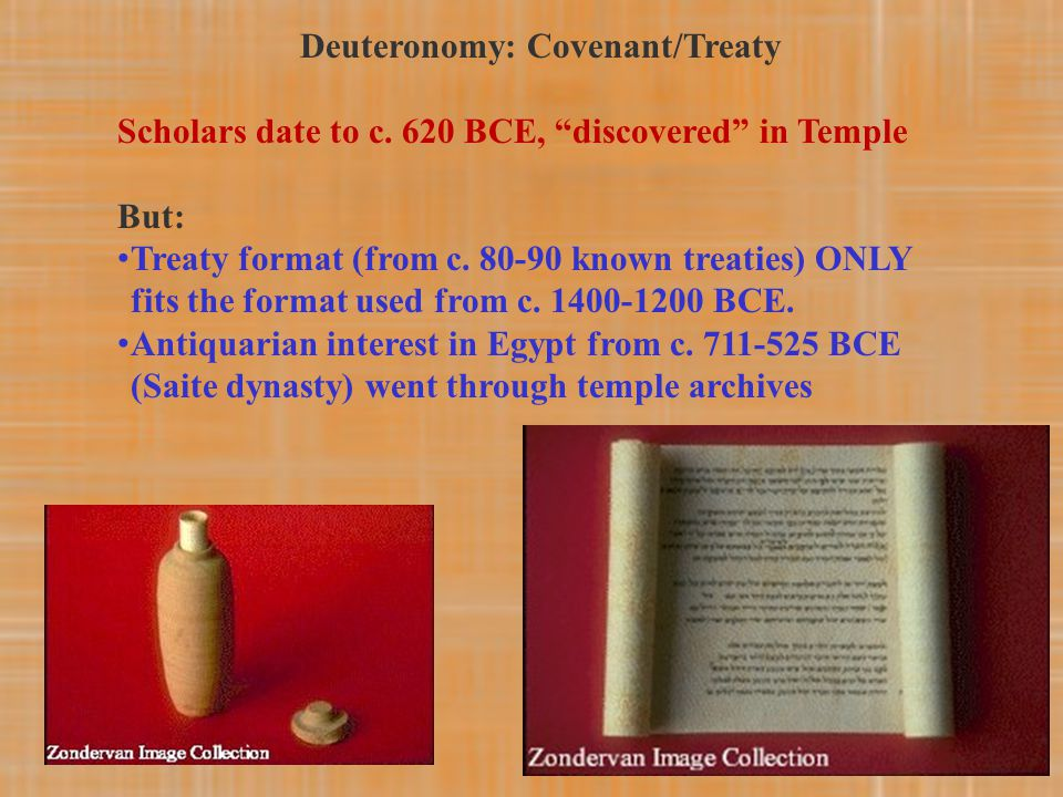 "Deuteronomy: Covenant/Treaty Scholars date to c. 620 BCE, ""discovered"" in Temple But: Treaty format (from c. 80-90 known treaties) ONLY fits the forma"