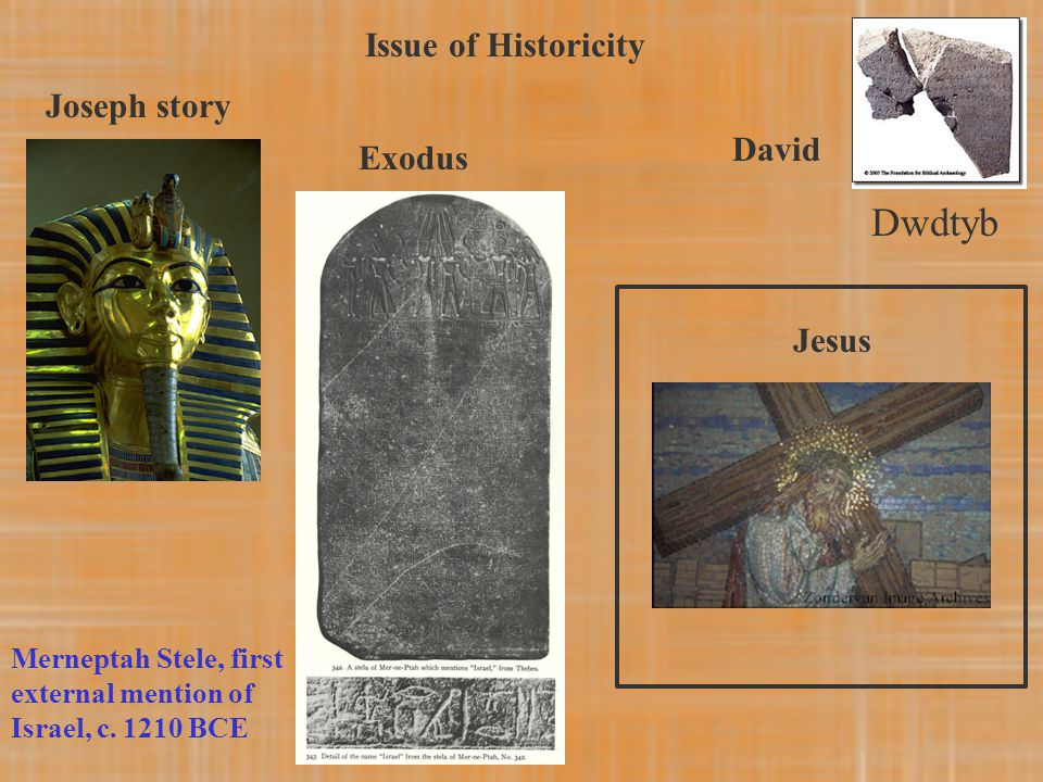Issue of Historicity Joseph story Exodus David Jesus Merneptah Stele, first external mention of Israel, c. 1210 BCE Dwdtyb