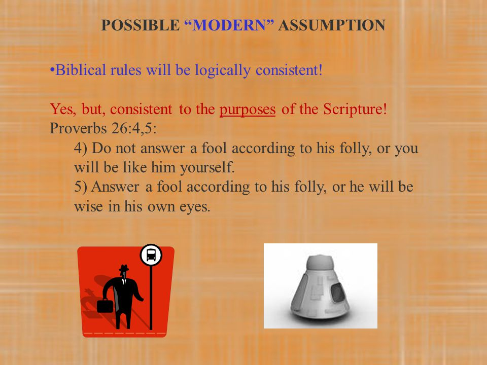 Biblical rules will be logically consistent! Yes, but, consistent to the purposes of the Scripture! Proverbs 26:4,5: 4) Do not answer a fool according