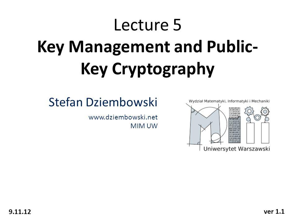Lecture 5 Key Management and Public- Key Cryptography Stefan Dziembowski www.dziembowski.net MIM UW 9.11.12 ver 1.1