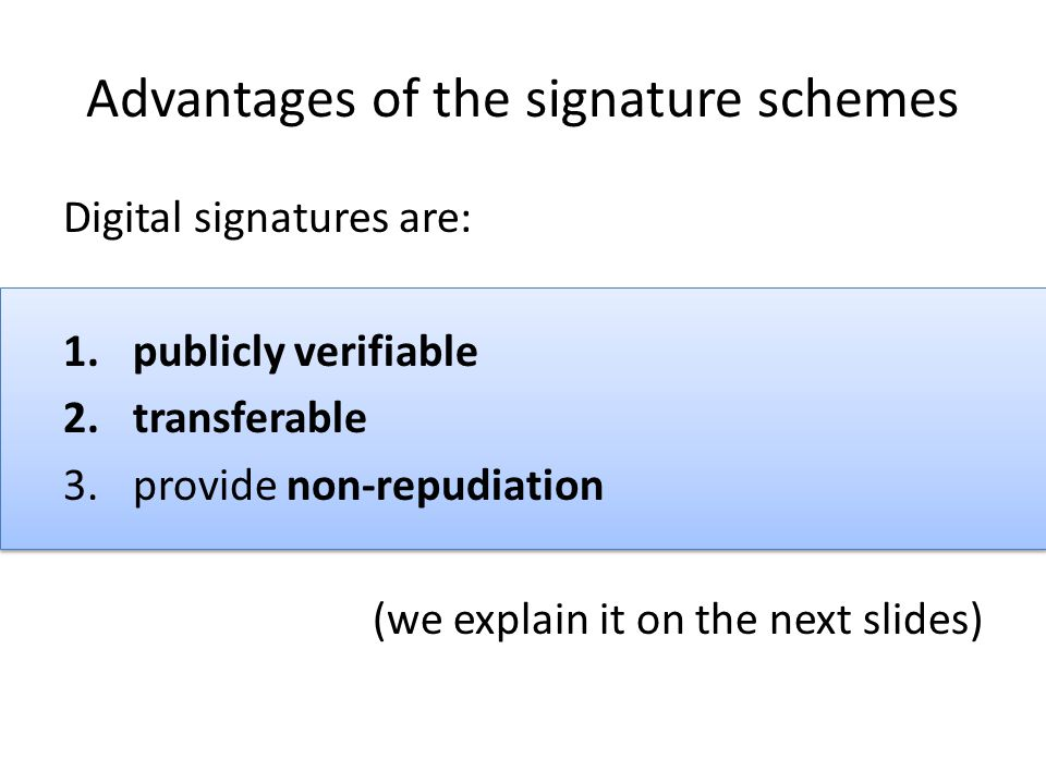 Advantages of the signature schemes Digital signatures are: 1.publicly verifiable 2.transferable 3.provide non-repudiation (we explain it on the next slides)