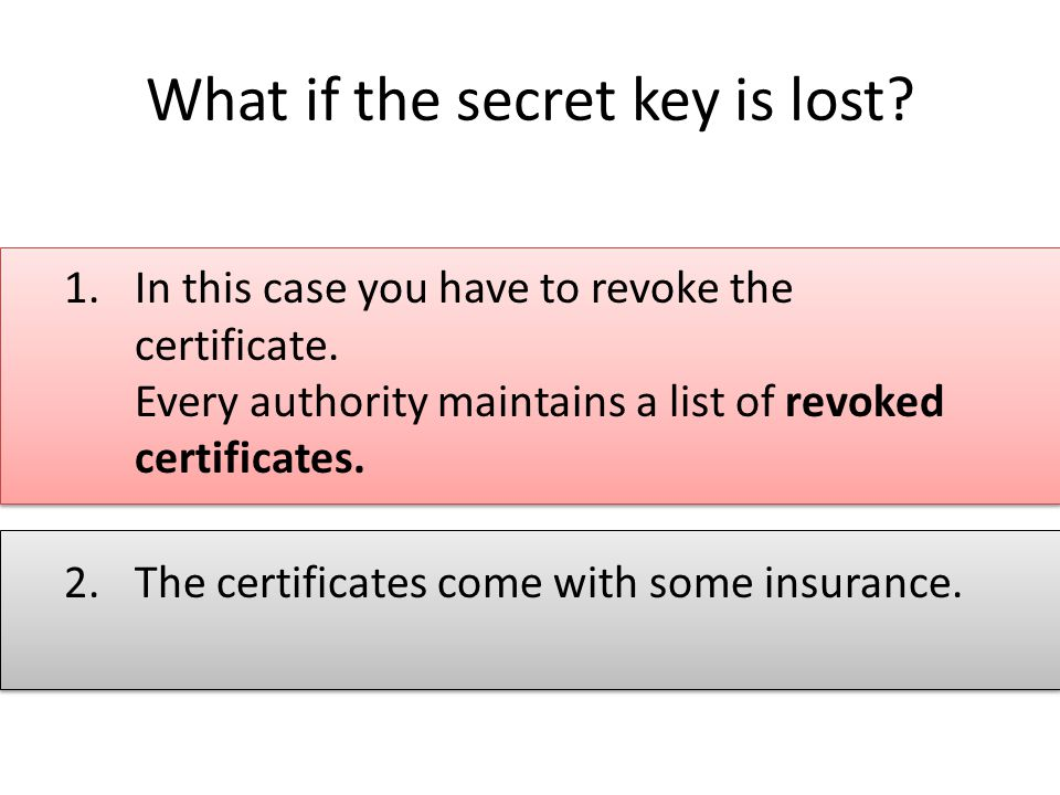 What if the secret key is lost. 1.In this case you have to revoke the certificate.