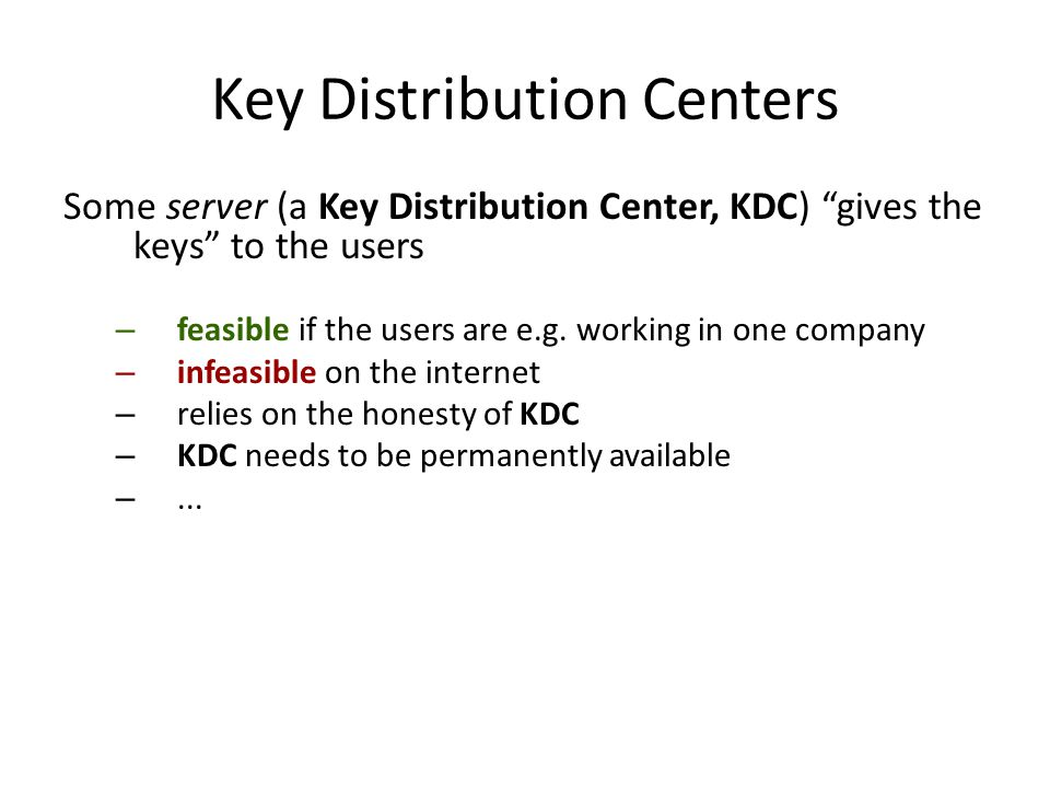 Key Distribution Centers Some server (a Key Distribution Center, KDC) gives the keys to the users – feasible if the users are e.g.