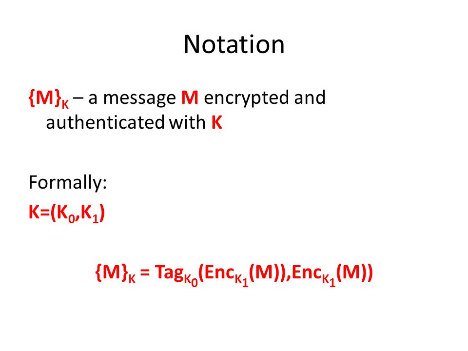 Notation {M} K – a message M encrypted and authenticated with K Formally: K=(K 0,K 1 ) {M} K = Tag K 0 (Enc K 1 (M)),Enc K 1 (M))