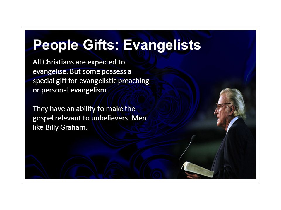 People Gifts: Evangelists All Christians are expected to evangelise.