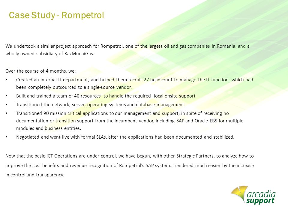 Case Study - Rompetrol We undertook a similar project approach for Rompetrol, one of the largest oil and gas companies in Romania, and a wholly owned subsidiary of KazMunaiGas.