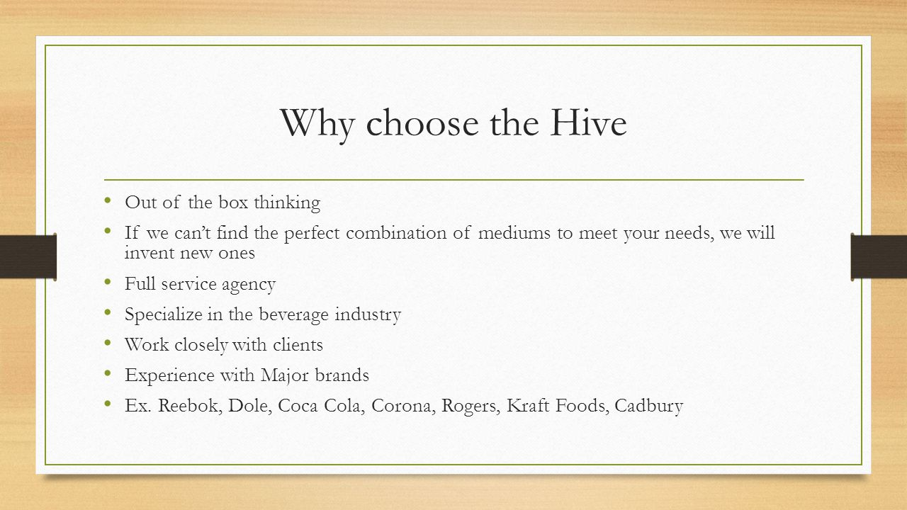 Why choose the Hive Out of the box thinking If we can't find the perfect combination of mediums to meet your needs, we will invent new ones Full service agency Specialize in the beverage industry Work closely with clients Experience with Major brands Ex.