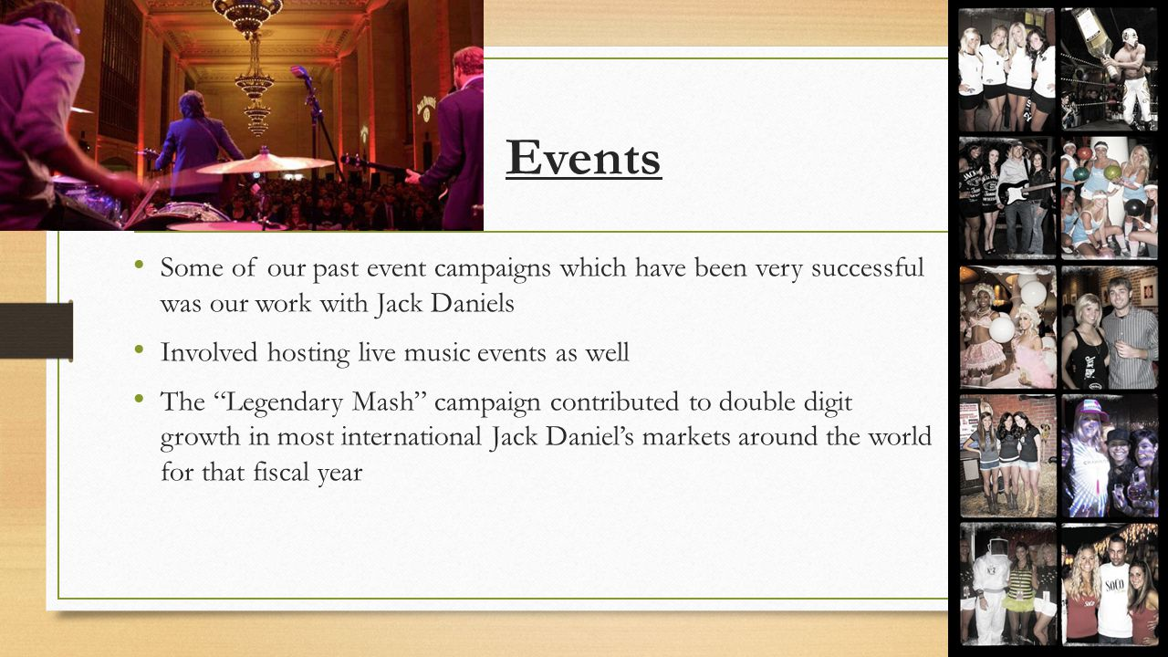 Events Some of our past event campaigns which have been very successful was our work with Jack Daniels Involved hosting live music events as well The Legendary Mash campaign contributed to double digit growth in most international Jack Daniel's markets around the world for that fiscal year