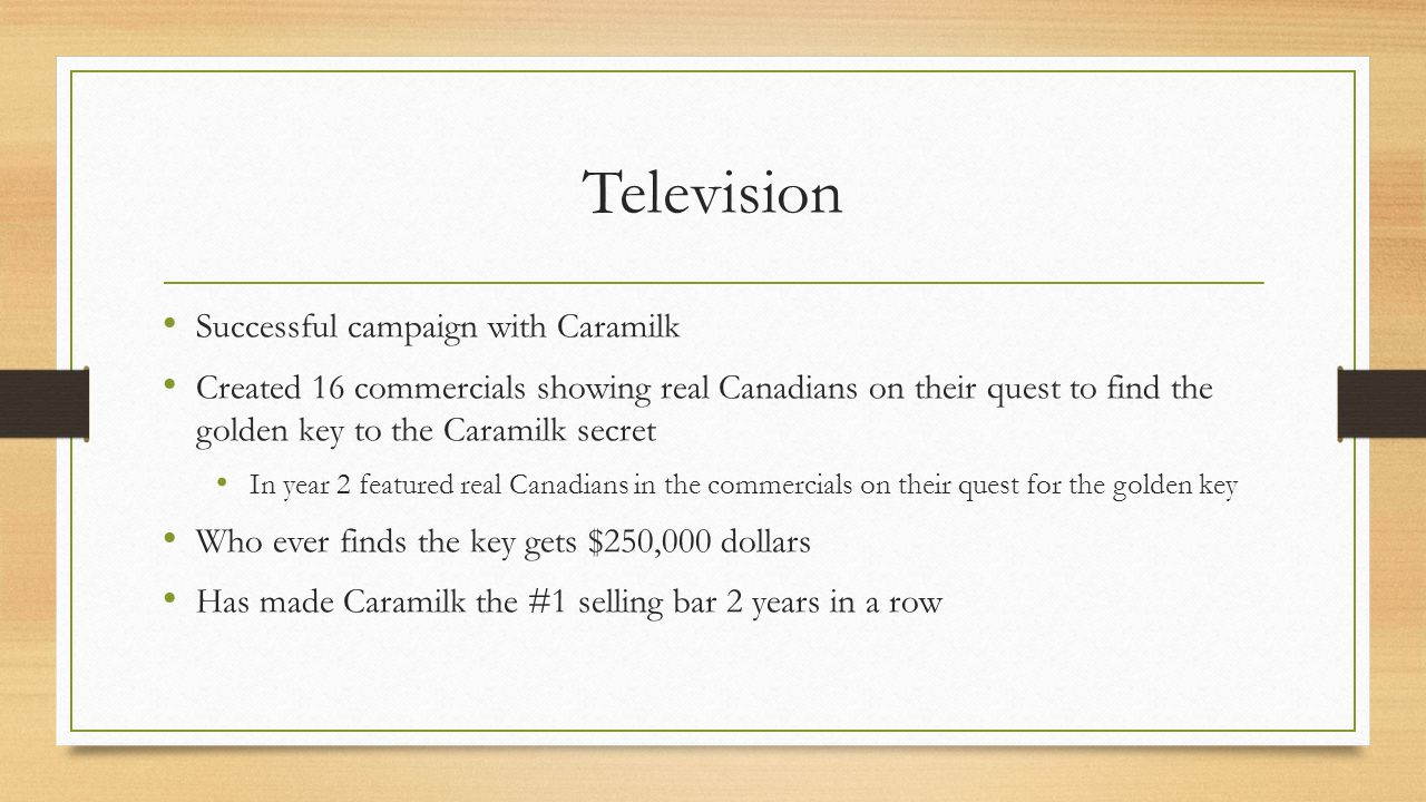 Television Successful campaign with Caramilk Created 16 commercials showing real Canadians on their quest to find the golden key to the Caramilk secret In year 2 featured real Canadians in the commercials on their quest for the golden key Who ever finds the key gets $250,000 dollars Has made Caramilk the #1 selling bar 2 years in a row