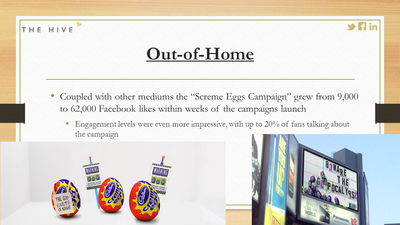 Out-of-Home Coupled with other mediums the Screme Eggs Campaign grew from 9,000 to 62,000 Facebook likes within weeks of the campaigns launch Engagement levels were even more impressive, with up to 20% of fans talking about the campaign