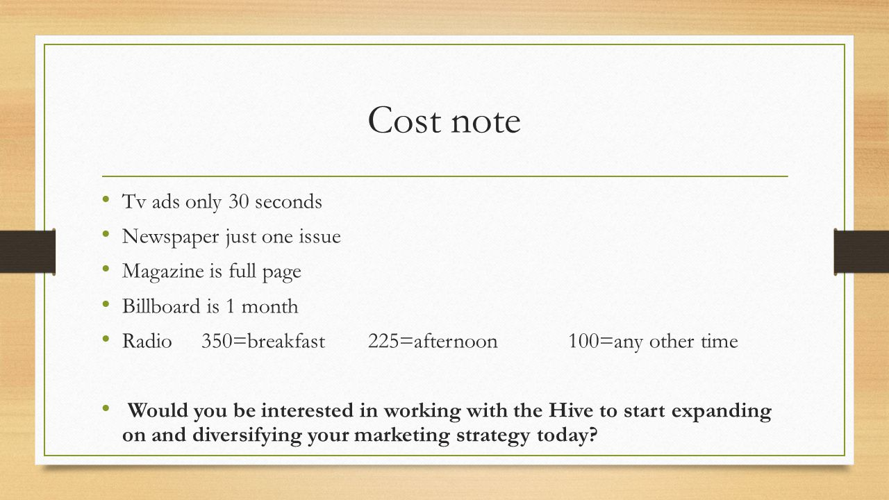 Cost note Tv ads only 30 seconds Newspaper just one issue Magazine is full page Billboard is 1 month Radio350=breakfast225=afternoon100=any other time Would you be interested in working with the Hive to start expanding on and diversifying your marketing strategy today