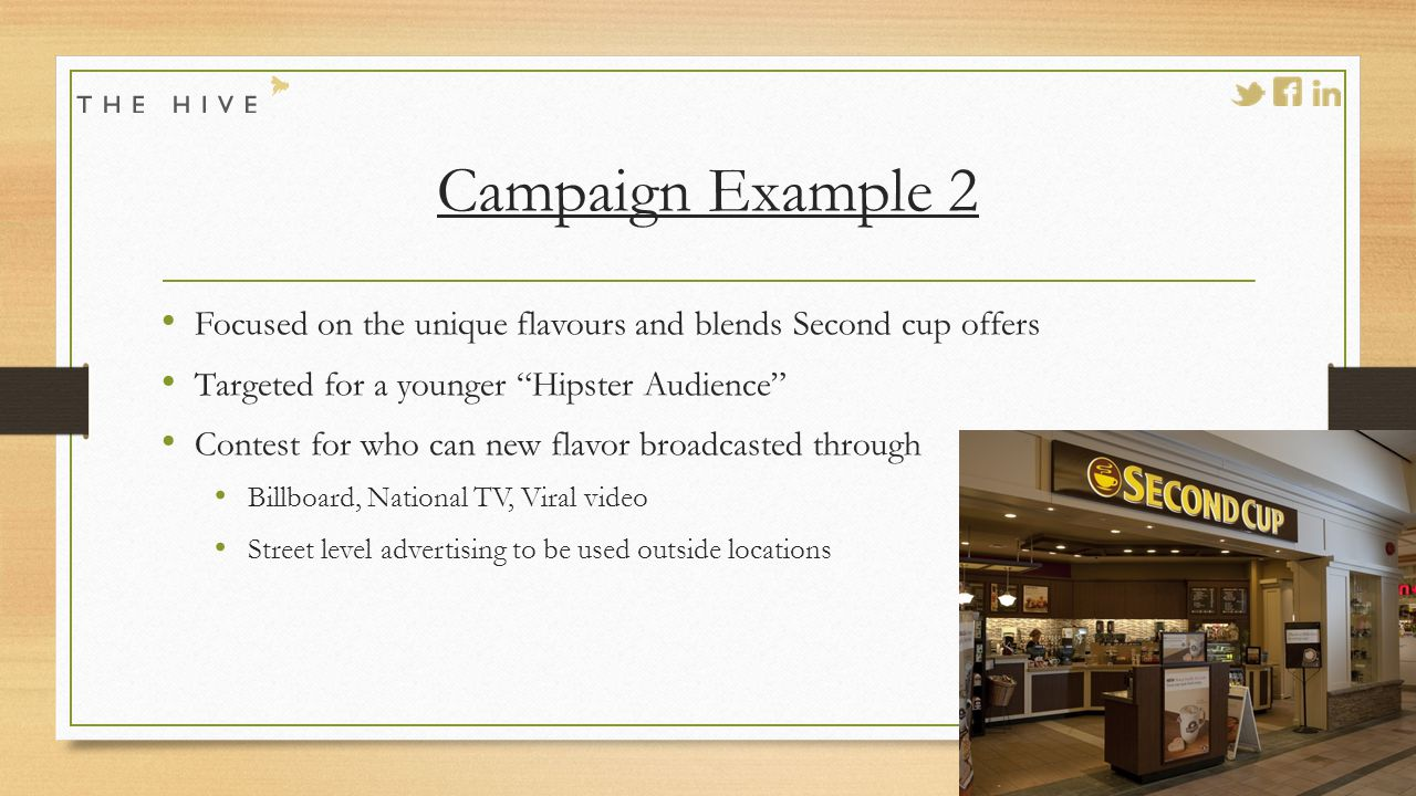 Campaign Example 2 Focused on the unique flavours and blends Second cup offers Targeted for a younger Hipster Audience Contest for who can new flavor broadcasted through Billboard, National TV, Viral video Street level advertising to be used outside locations