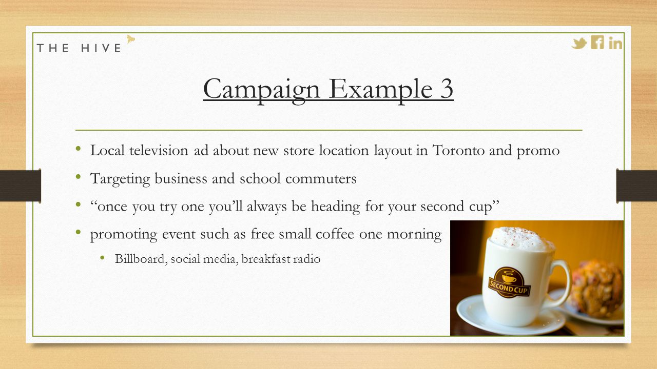 Campaign Example 3 Local television ad about new store location layout in Toronto and promo Targeting business and school commuters once you try one you'll always be heading for your second cup promoting event such as free small coffee one morning Billboard, social media, breakfast radio